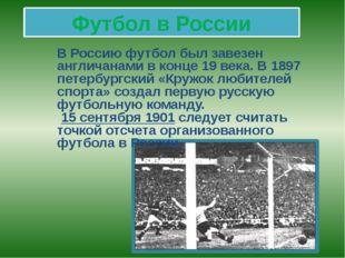 Футбол в России В Россию футбол был завезен англичанами в конце 19 века. В 18
