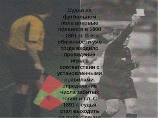 Судья на футбольном поле впервые появился в 1800 – 1881 гг. В его обязанности