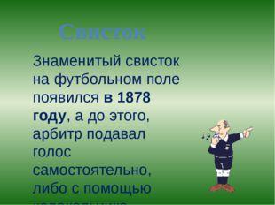 Свисток Знаменитый свисток на футбольном поле появился в 1878 году, а до этог