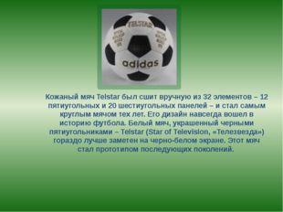 Кожаный мяч Telstar был сшит вручную из 32 элементов – 12 пятиугольных и 20 ш