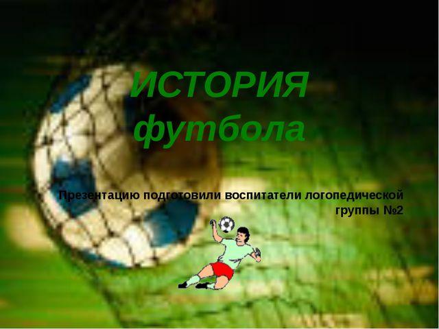 Презентацию подготовили воспитатели логопедической группы №2 ИСТОРИЯ футбола