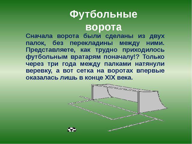 Футбольные ворота Сначала ворота были сделаны из двух палок, без перекладины...