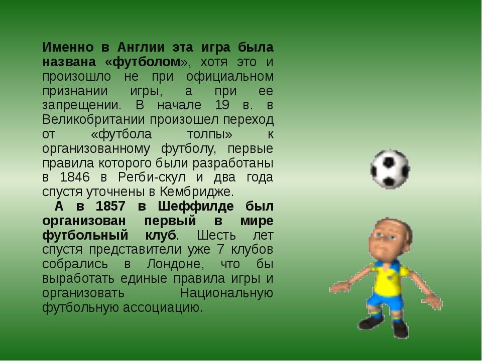 Именно в Англии эта игра была названа «футболом», хотя это и произошло не при...
