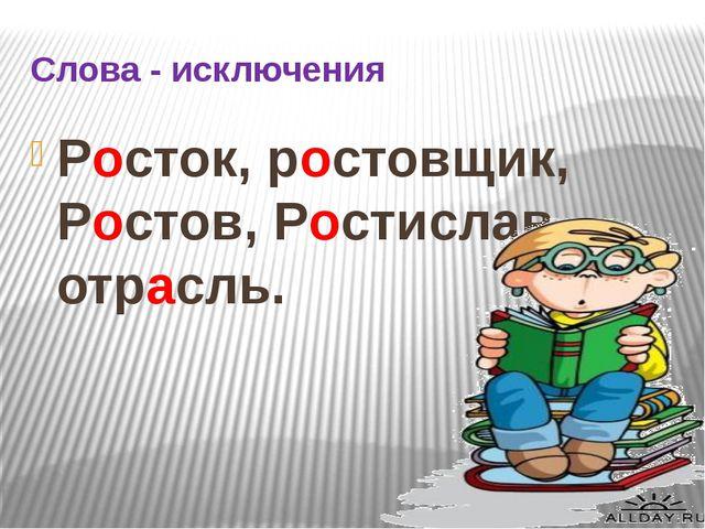 Слова - исключения Росток, ростовщик, Ростов, Ростислав, отрасль.