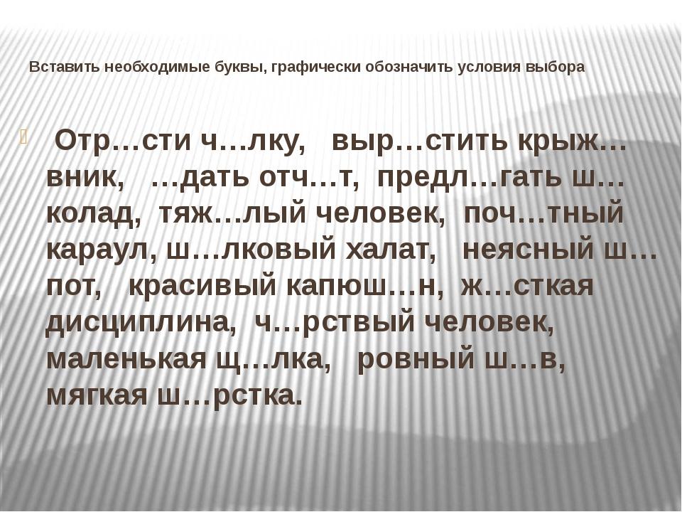Вставить необходимые буквы, графически обозначить условия выбора Отр…сти ч…лк...