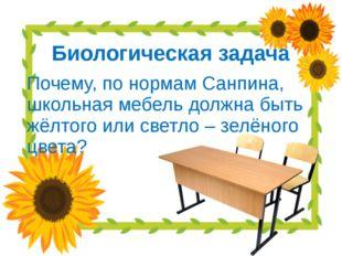 Биологическая задача Почему, по нормам Санпина, школьная мебель должна быть ж