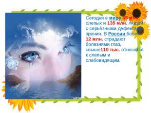 Сегодня в мире 45 млн. слепых и 135 млн. людей с серьёзными дефектами зрения