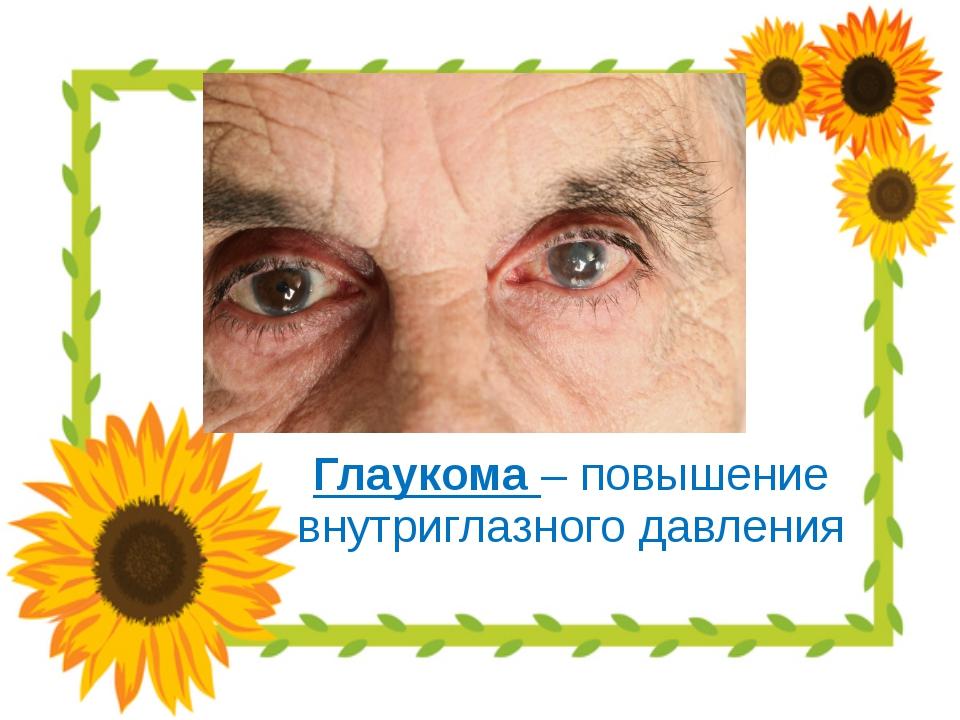Глаукома – повышение внутриглазного давления
