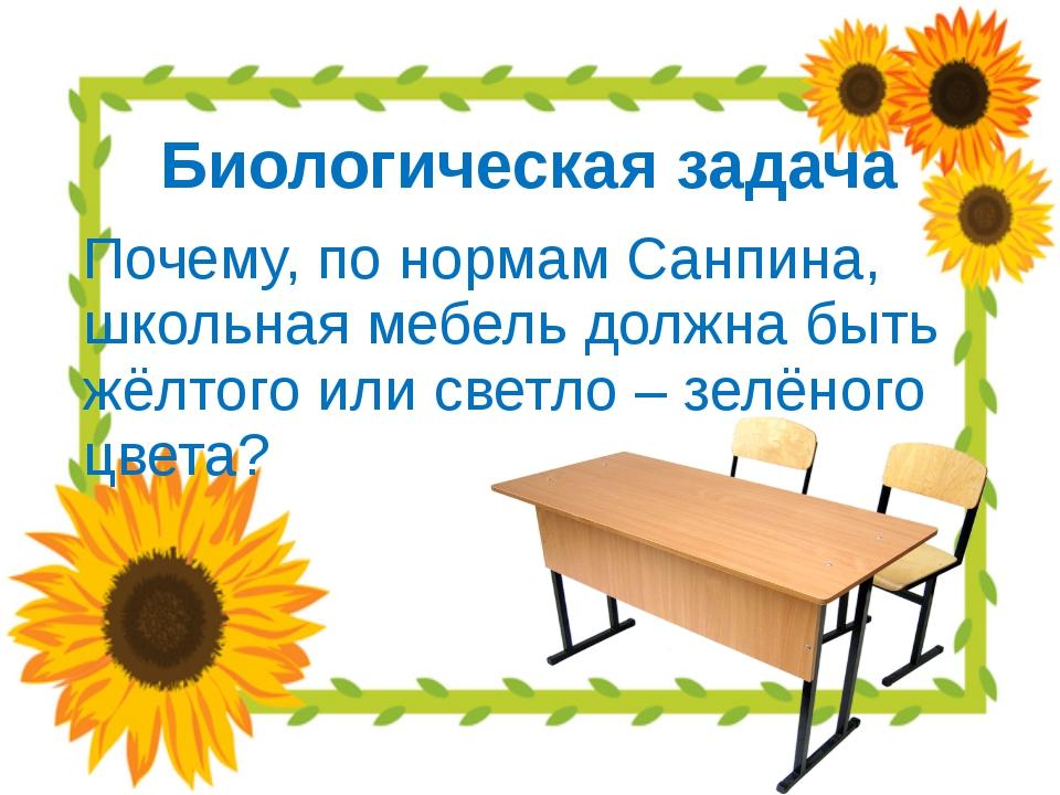 Биологическая задача Почему, по нормам Санпина, школьная мебель должна быть ж...