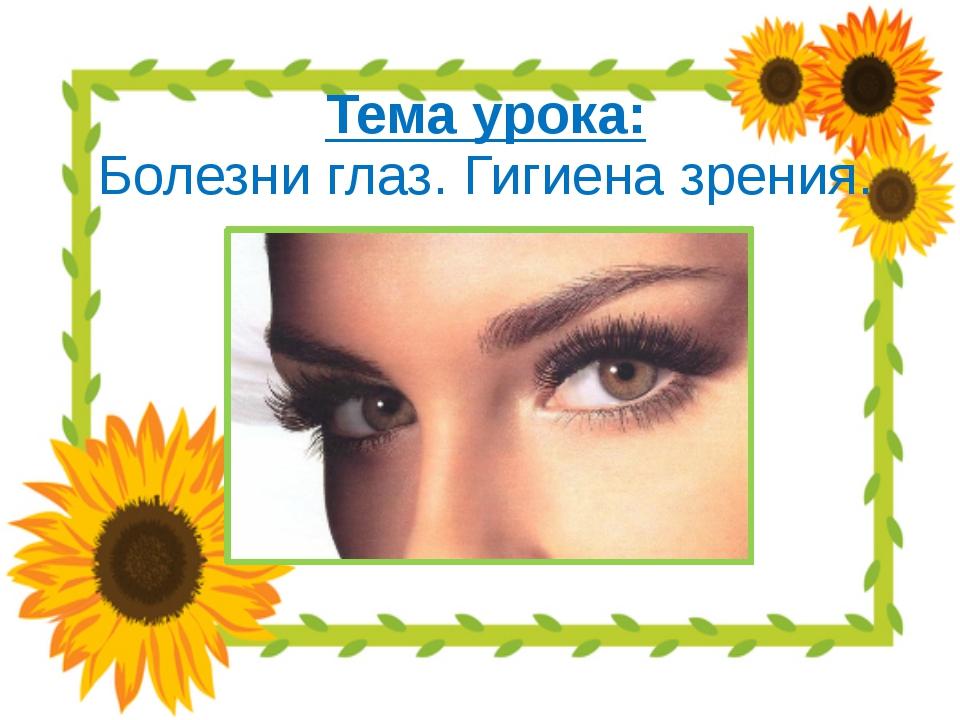 Тема урока: Болезни глаз. Гигиена зрения.