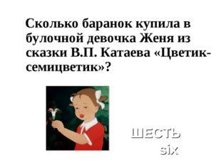 Сколько баранок купила в булочной девочка Женя из сказки В.П. Катаева «Цвети