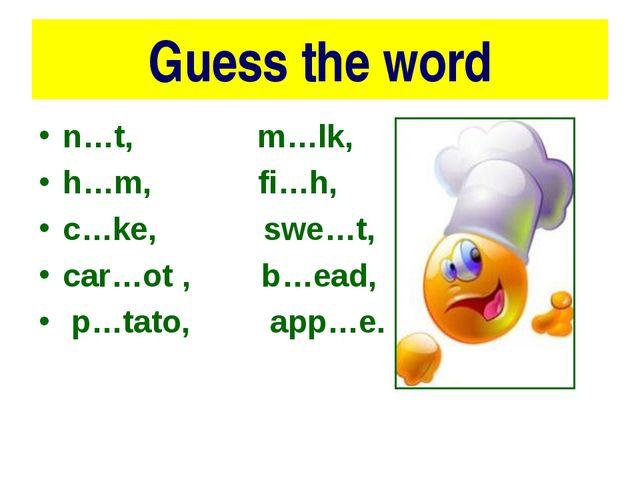 Guess the word n…t, m…lk, h…m, fi…h, c…ke, swe…t, car…ot , b…ead, p…tato, app...