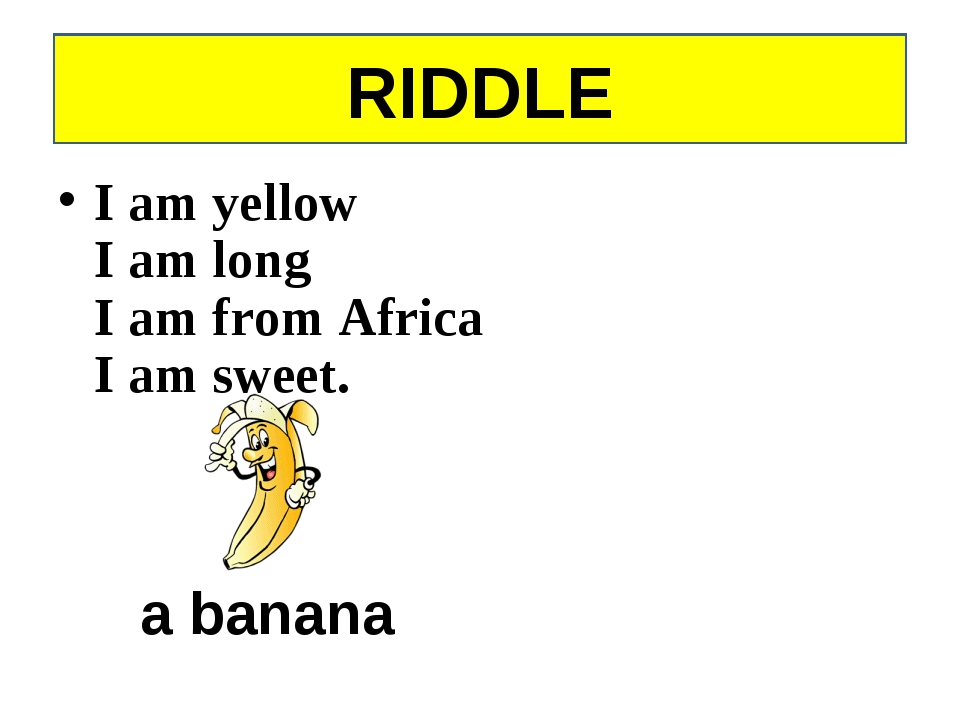 I am yellow I am long I am from Africa I am sweet. a banana RIDDLE