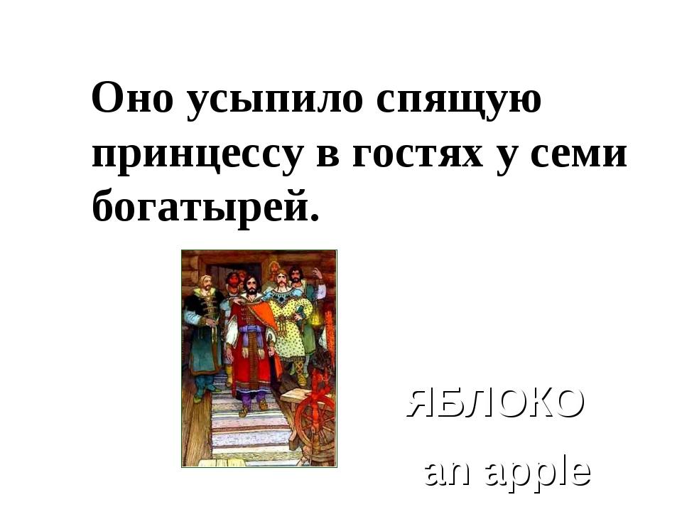 Оно усыпило спящую принцессу в гостях у семи богатырей. ЯБЛОКО an apple