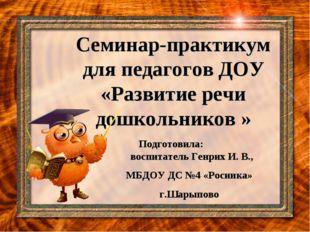 Семинар-практикум для педагогов ДОУ «Развитие речи дошкольников » Подготовила