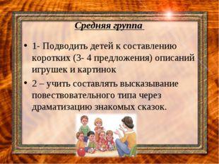 Средняя группа 1- Подводить детей к составлению коротких (3- 4 предложения) о