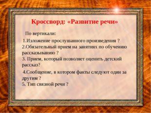 Кроссворд: «Развитие речи» По вертикали: 1.Изложение прослушанного произвед