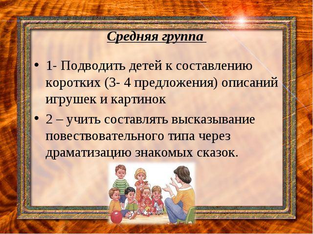 Средняя группа 1- Подводить детей к составлению коротких (3- 4 предложения) о...