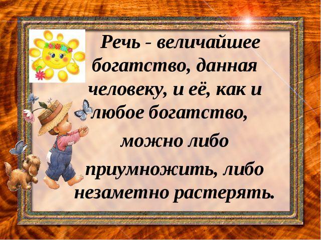 Речь - величайшее богатство, данная человеку, и её, как и любое богатство, ...
