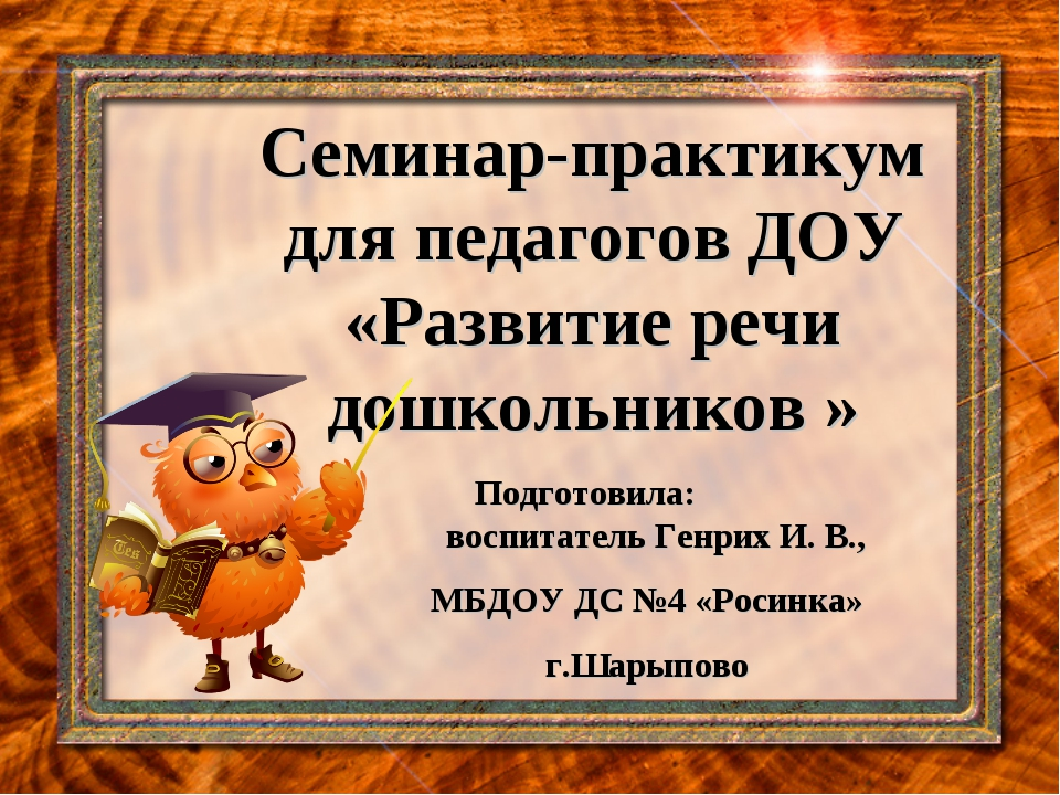 Семинар-практикум для педагогов ДОУ «Развитие речи дошкольников » Подготовила...