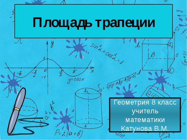 Площадь трапеции Геометрия 8 класс учитель математики Катунова В.М.