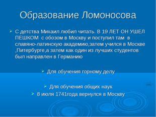 Образование Ломоносова С детства Михаил любил читать. В 19 ЛЕТ ОН УШЕЛ ПЕШКОМ
