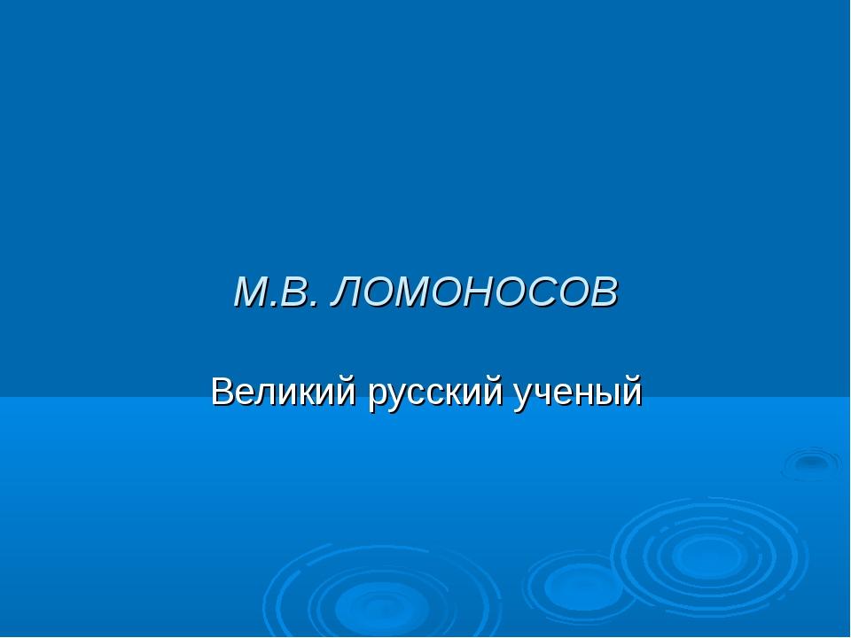 М.В. ЛОМОНОСОВ Великий русский ученый
