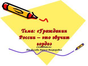 Тема: «Гражданин России – это звучит гордо» Составитель: Панфилова Лариса Вик