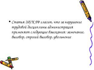 Статья 26УК РФ гласит, что за нарушение трудовой дисциплины администрация при