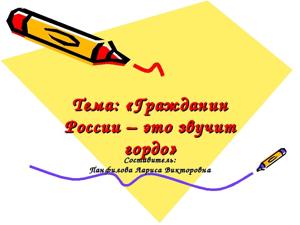 Тема: «Гражданин России – это звучит гордо» Составитель: Панфилова Лариса Вик...