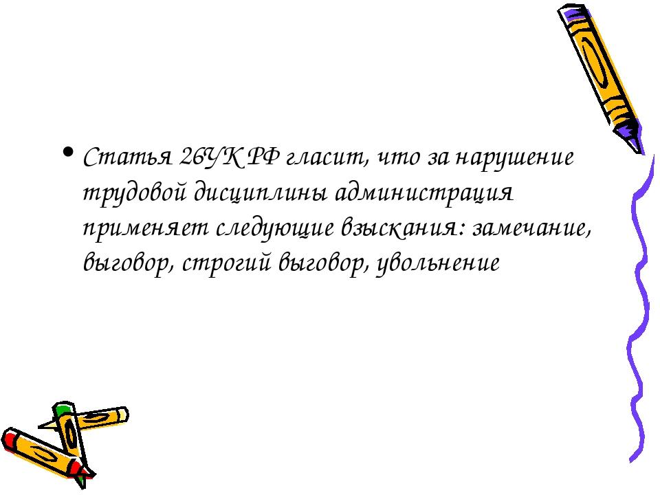 Статья 26УК РФ гласит, что за нарушение трудовой дисциплины администрация при...