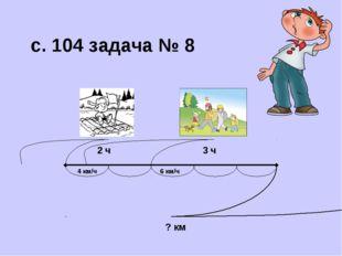 2 ч 3 ч 4 км/ч 6 км/ч ? км с. 104 задача № 8