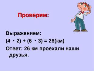 Проверим: Выражением: (4  2) + (6  3) = 26(км) Ответ: 26 км проехали наши д
