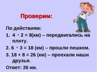 Проверим: По действиям: 4  2 = 8(км) – передвигались на плоту. 2. 6  3 = 18