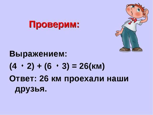 Проверим: Выражением: (4  2) + (6  3) = 26(км) Ответ: 26 км проехали наши д...