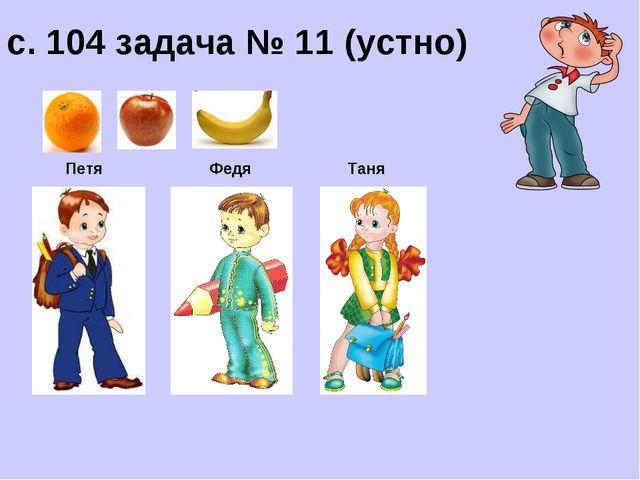 с. 104 задача № 11 (устно) Петя Федя Таня