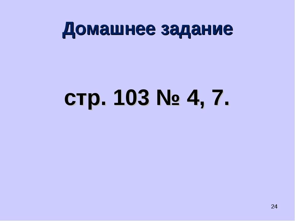 Домашнее задание стр. 103 № 4, 7. *