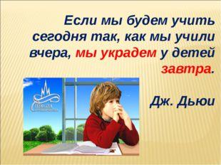 Если мы будем учить сегодня так, как мы учили вчера, мы украдем у детей завтр