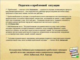 """""""Проблемной, — отмечает А.М. Матюшкин, — называется ситуация, возникающая в"""