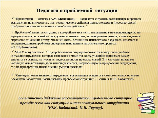 """""""Проблемной, — отмечает А.М. Матюшкин, — называется ситуация, возникающая в..."""