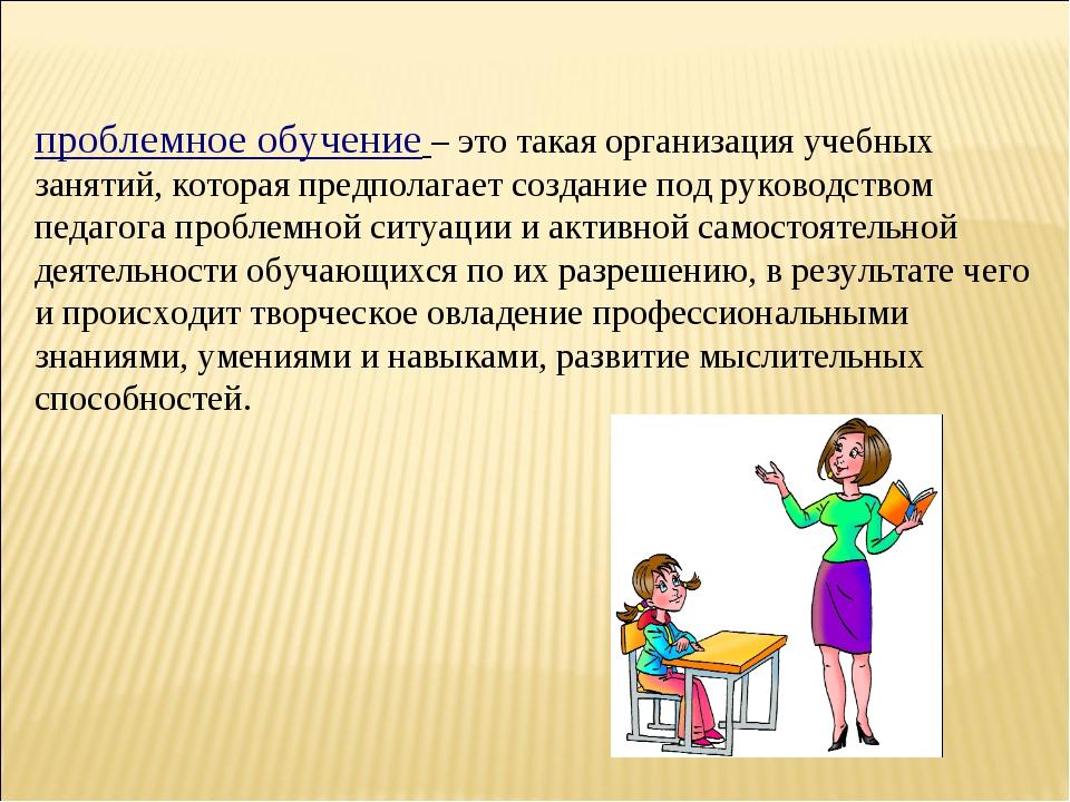 проблемное обучение – это такая организация учебных занятий, которая предпола...