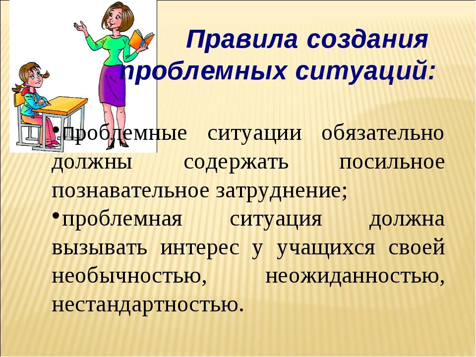 Правила создания проблемных ситуаций: проблемные ситуации обязательно должны...