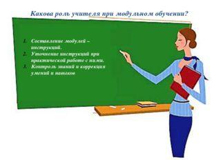 Какова роль учителя при модульном обучении? Составление модулей – инструкций.