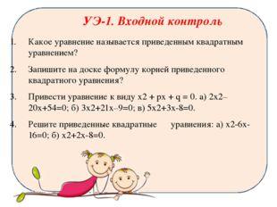 УЭ-1. Входной контроль Какое уравнение называется приведенным квадратным урав