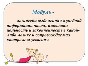 Модуль - логически выделенная в учебной информации часть, имеющая цельность и