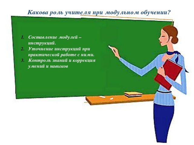 Какова роль учителя при модульном обучении? Составление модулей – инструкций....