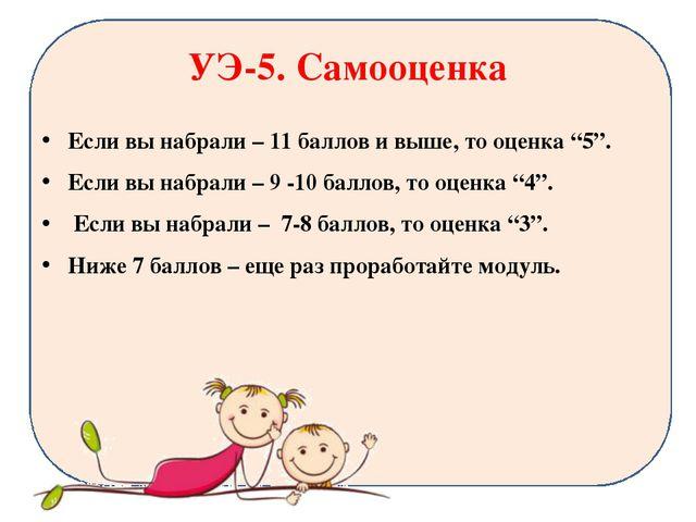 """УЭ-5. Самооценка Если вы набрали – 11 баллов и выше, то оценка """"5"""". Если вы н..."""