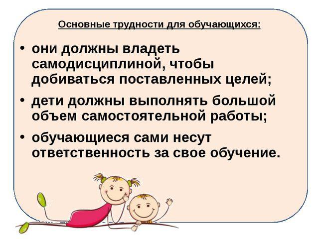 Основные трудности для обучающихся: они должны владеть самодисциплиной, чтобы...