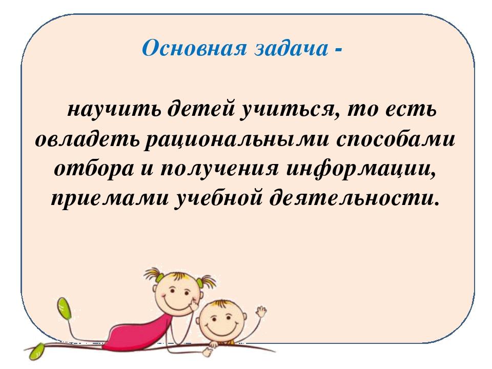 Основная задача - научить детей учиться, то есть овладеть рациональными спосо...