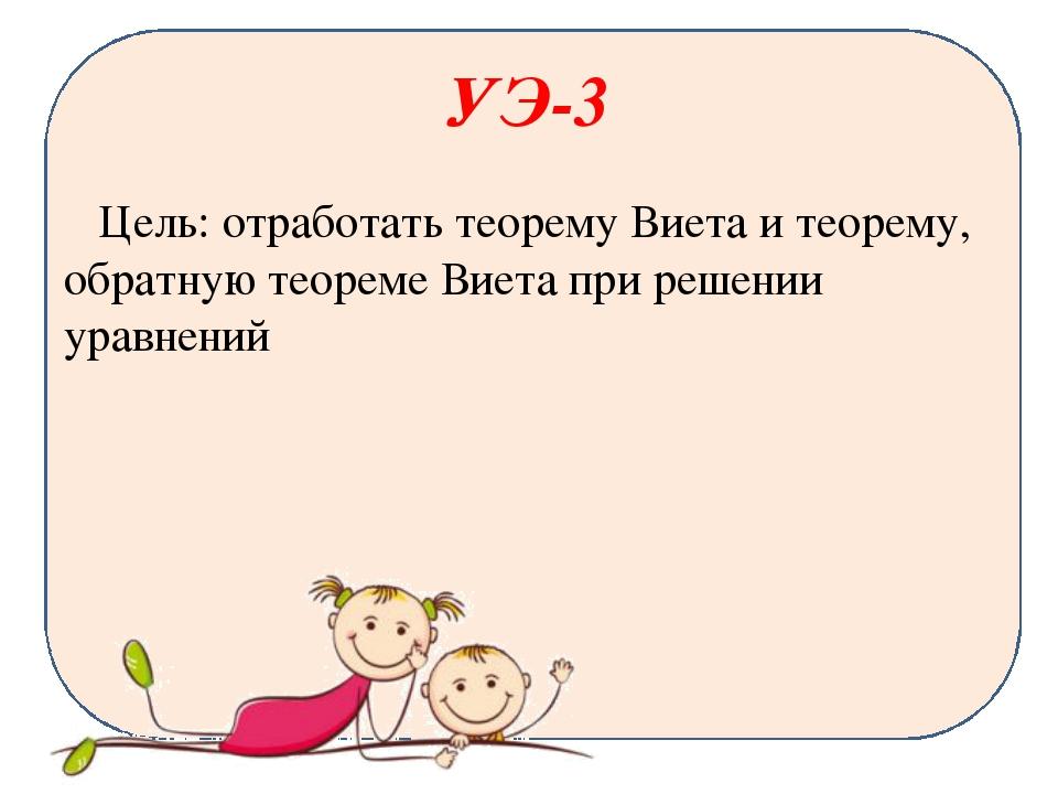 УЭ-3 Цель: отработать теорему Виета и теорему, обратную теореме Виета при реш...